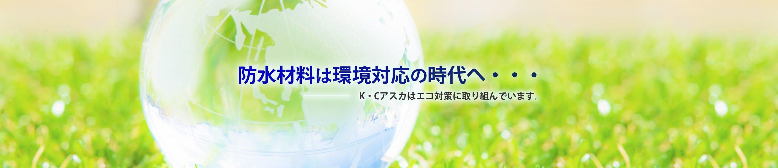 防水素材は環境対応の時代へ… ――K・Cアスカはエコ対策に取り組んでいます。 建築資材の株式会社K・Cアスカ